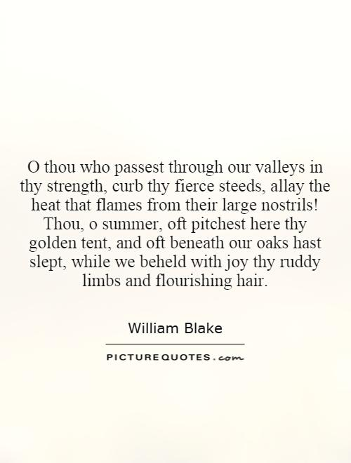 O thou who passest through our valleys in thy strength, curb thy fierce steeds, allay the heat that flames from their large nostrils! Thou, o summer, oft pitchest here thy golden tent, and oft beneath our oaks hast slept, while we beheld with joy thy ruddy limbs and flourishing hair Picture Quote #1