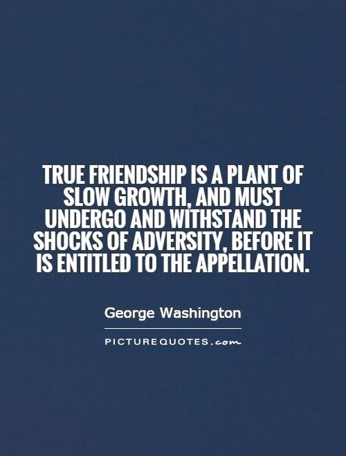 True friendship is a plant of slow growth, and must undergo and withstand the shocks of adversity, before it is entitled to the appellation Picture Quote #1