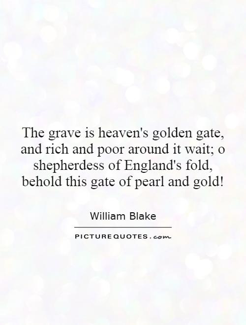 The grave is heaven's golden gate, and rich and poor around it wait; o shepherdess of England's fold, behold this gate of pearl and gold! Picture Quote #1