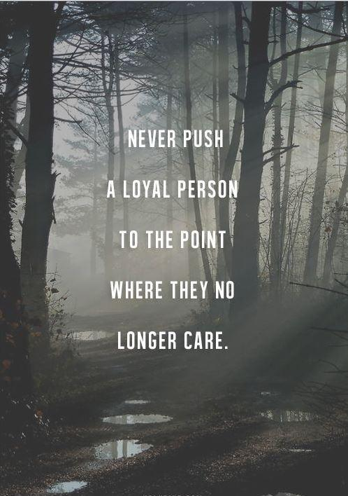 Never push a loyal person to a point where they no longer care Picture Quote #1