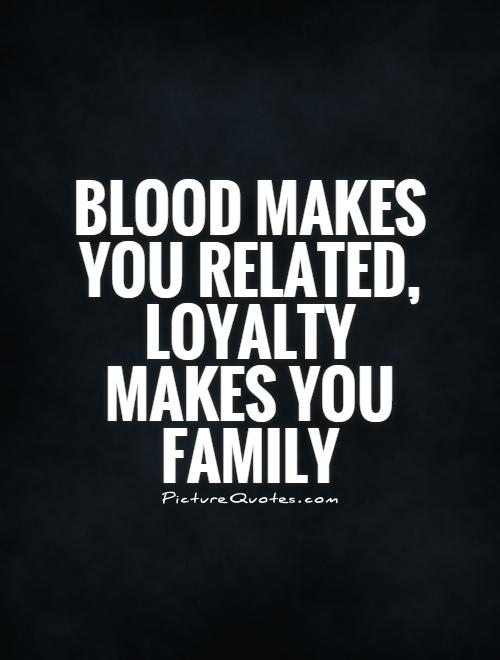 Blood makes you related, LOYALTY makes you family Picture Quote #1