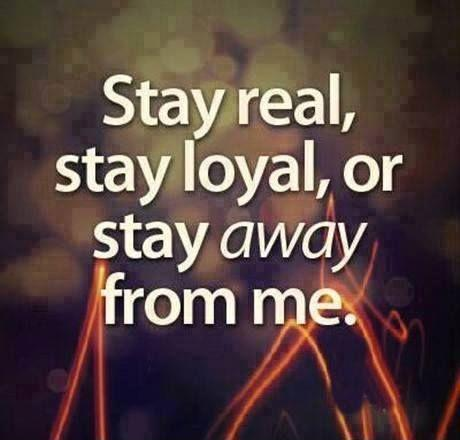 Stay real, stay loyal, or stay away from me Picture Quote #1