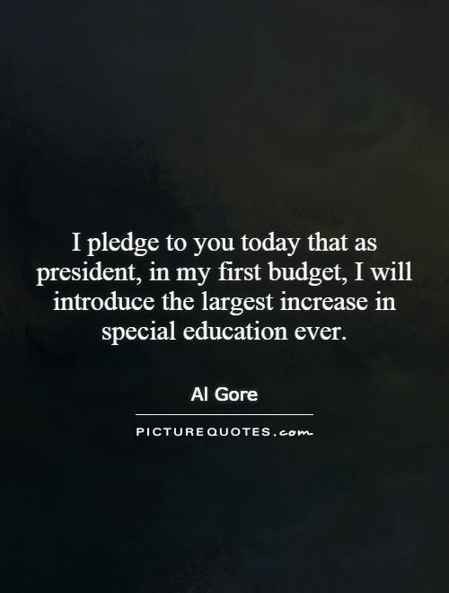 I pledge to you today that as president, in my first budget, I will introduce the largest increase in special education ever Picture Quote #1