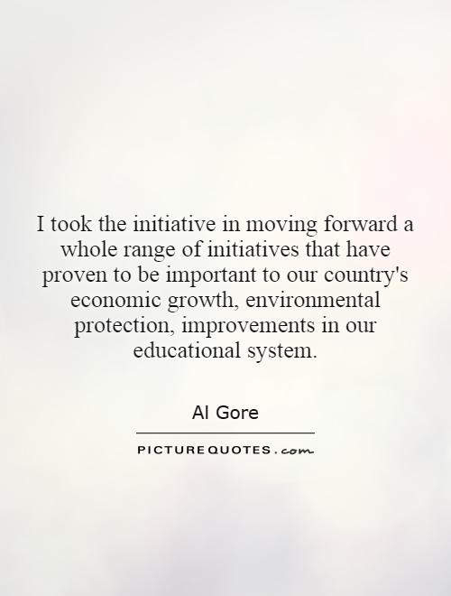 I took the initiative in moving forward a whole range of initiatives that have proven to be important to our country's economic growth, environmental protection, improvements in our educational system Picture Quote #1