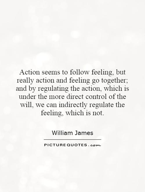 Action seems to follow feeling, but really action and feeling go together; and by regulating the action, which is under the more direct control of the will, we can indirectly regulate the feeling, which is not Picture Quote #1