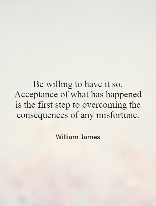 Be willing to have it so. Acceptance of what has happened is the first step to overcoming the consequences of any misfortune Picture Quote #1