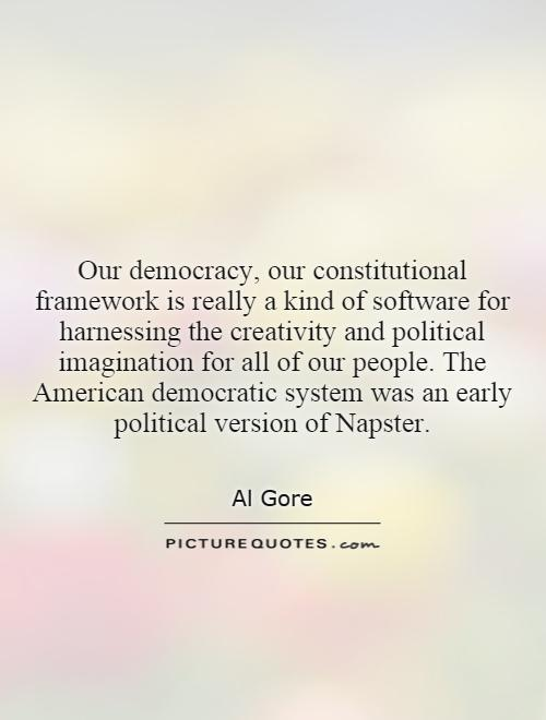 Our democracy, our constitutional framework is really a kind of software for harnessing the creativity and political imagination for all of our people. The American democratic system was an early political version of Napster Picture Quote #1