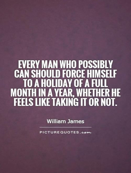 Every man who possibly can should force himself to a holiday of a full month in a year, whether he feels like taking it or not Picture Quote #1