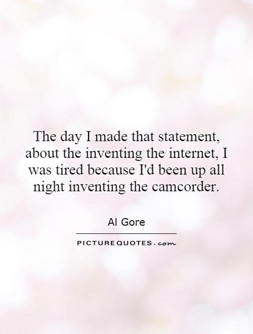 The day I made that statement, about the inventing the internet, I was tired because I'd been up all night inventing the camcorder Picture Quote #1