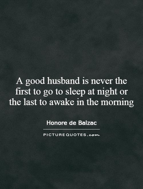 A good husband is never the first to go to sleep at night or the last to awake in the morning Picture Quote #1