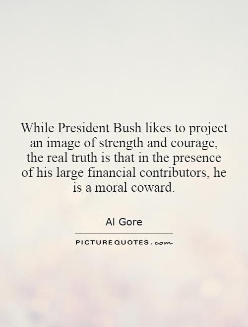 While President Bush likes to project an image of strength and courage, the real truth is that in the presence of his large financial contributors, he is a moral coward Picture Quote #1