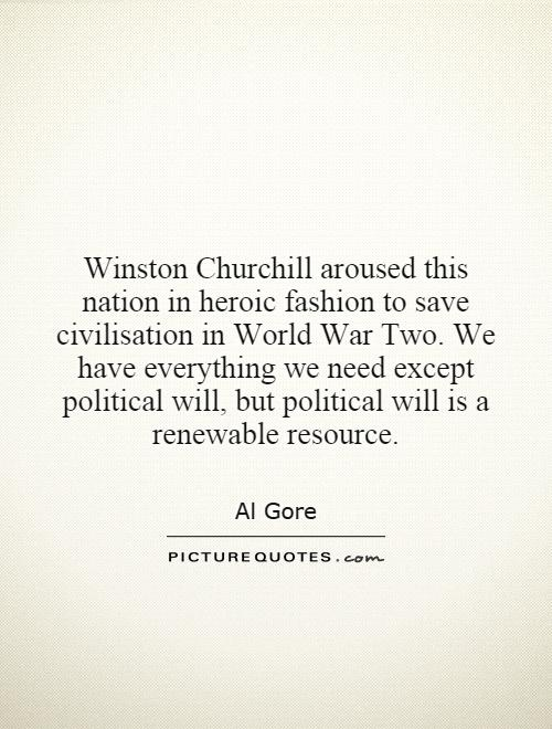 Winston Churchill aroused this nation in heroic fashion to save civilisation in World War Two. We have everything we need except political will, but political will is a renewable resource Picture Quote #1