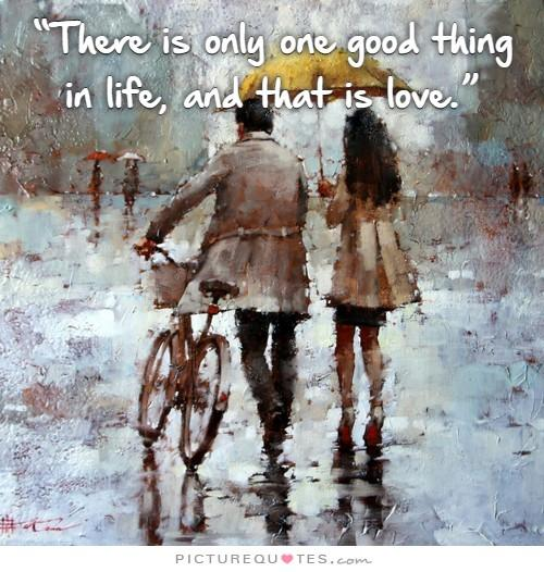 There is only one good thing in life and that is love Picture Quote #1