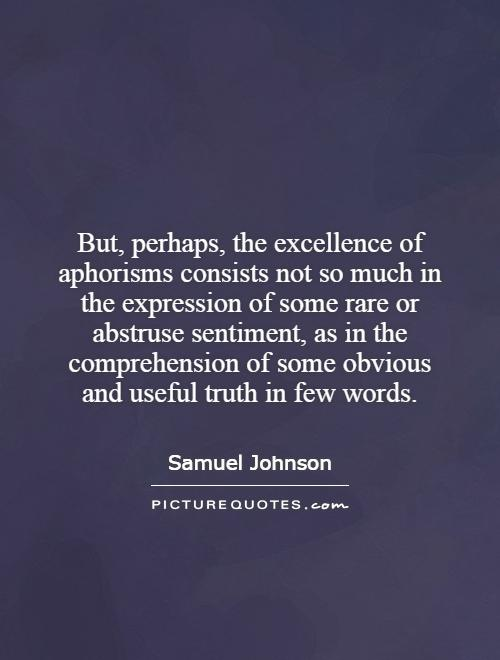 But, perhaps, the excellence of aphorisms consists not so much in the expression of some rare or abstruse sentiment, as in the comprehension of some obvious and useful truth in few words Picture Quote #1