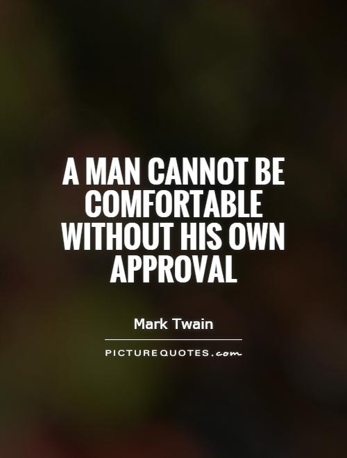 A man cannot be comfortable without his own approval Picture Quote #1