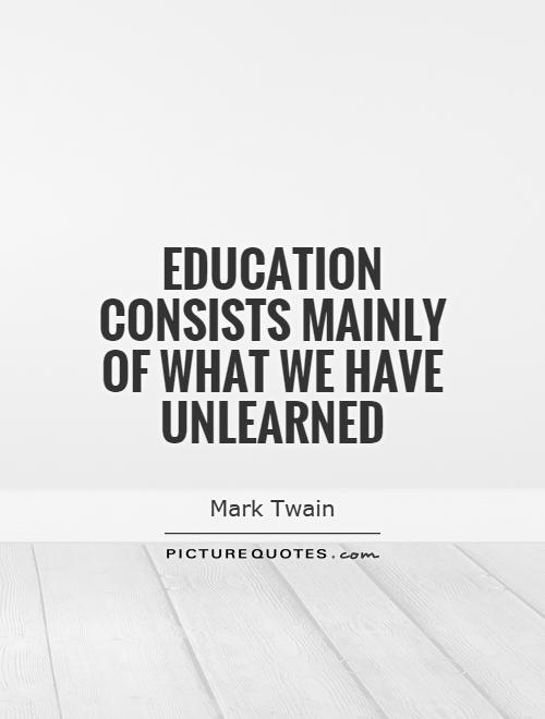 Education consists mainly of what we have unlearned Picture Quote #1