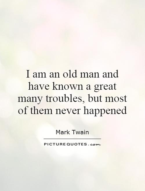 I am an old man and have known a great many troubles, but most of them never happened Picture Quote #1