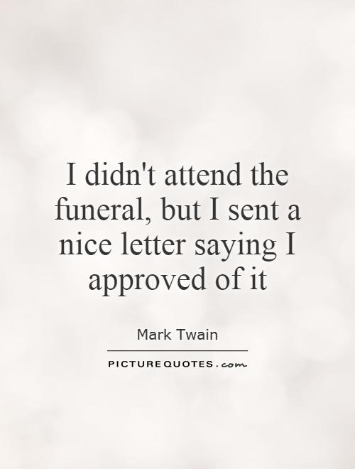 I didn't attend the funeral, but I sent a nice letter saying I approved of it Picture Quote #1
