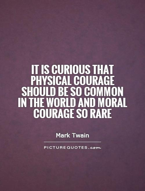 It is curious that physical courage should be so common in the world and moral courage so rare Picture Quote #1