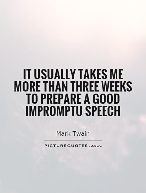 It usually takes me more than three weeks to prepare a good impromptu speech Picture Quote #1