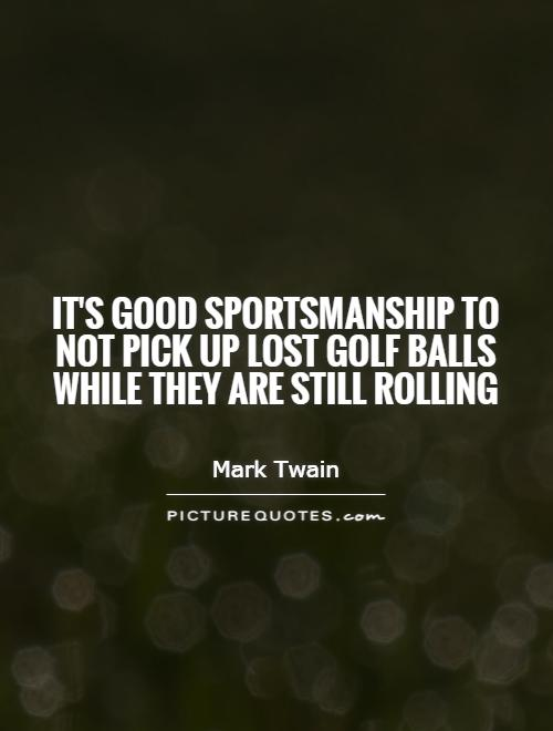 It's good sportsmanship to not pick up lost golf balls while they are still rolling Picture Quote #1