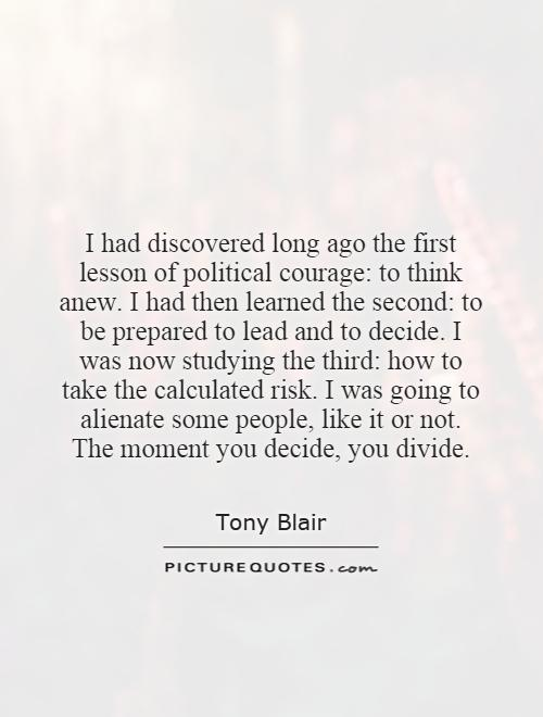 I had discovered long ago the first lesson of political courage: to think anew. I had then learned the second: to be prepared to lead and to decide. I was now studying the third: how to take the calculated risk. I was going to alienate some people, like it or not. The moment you decide, you divide Picture Quote #1