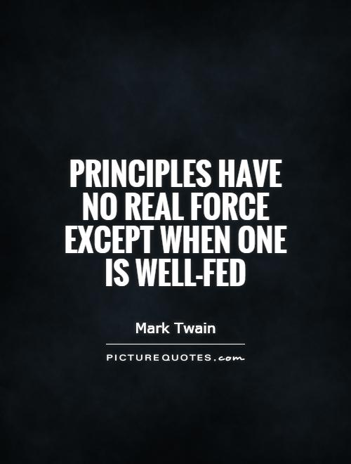Principles have no real force except when one is well-fed Picture Quote #1