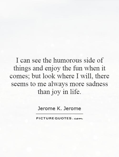 I can see the humorous side of things and enjoy the fun when it comes; but look where I will, there seems to me always more sadness than joy in life Picture Quote #1