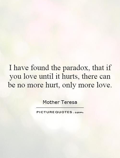 I have found the paradox, that if you love until it hurts, there can be no more hurt, only more love Picture Quote #1