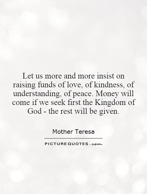 Let us more and more insist on raising funds of love, of kindness, of understanding, of peace. Money will come if we seek first the Kingdom of God - the rest will be given Picture Quote #1