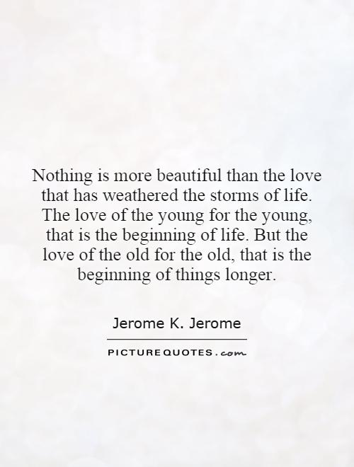 Nothing is more beautiful than the love that has weathered the storms of life. The love of the young for the young, that is the beginning of life. But the love of the old for the old, that is the beginning of things longer Picture Quote #1