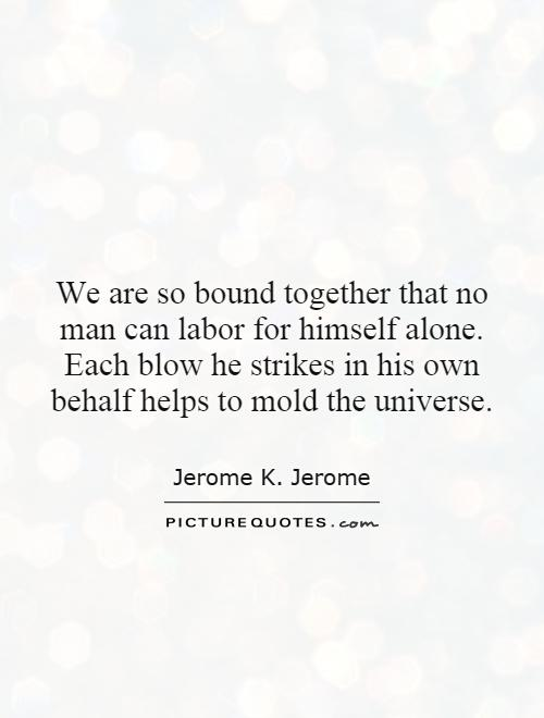 We are so bound together that no man can labor for himself alone. Each blow he strikes in his own behalf helps to mold the universe Picture Quote #1