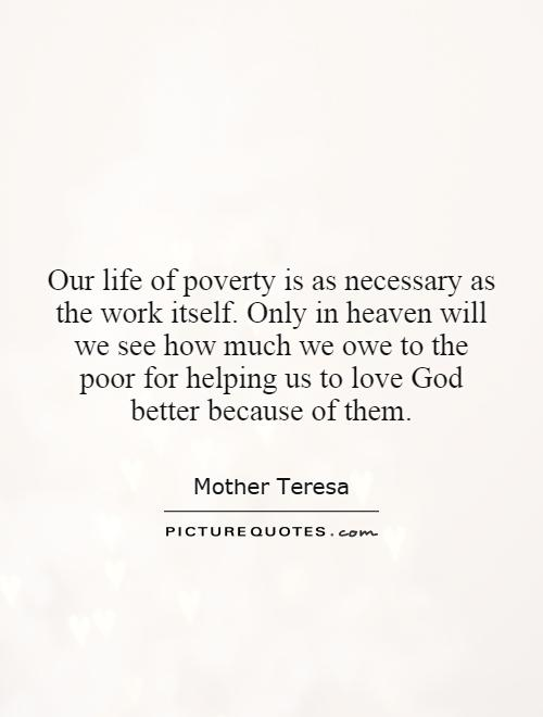 Our life of poverty is as necessary as the work itself. Only in heaven will we see how much we owe to the poor for helping us to love God better because of them Picture Quote #1