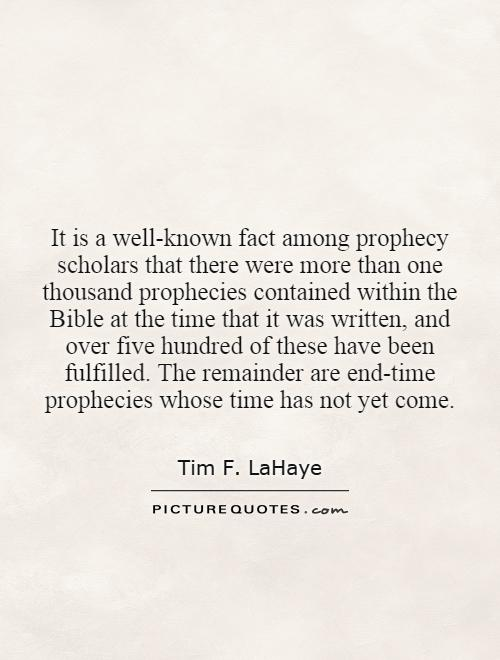 It is a well-known fact among prophecy scholars that there were more than one thousand prophecies contained within the Bible at the time that it was written, and over five hundred of these have been fulfilled. The remainder are end-time prophecies whose time has not yet come Picture Quote #1