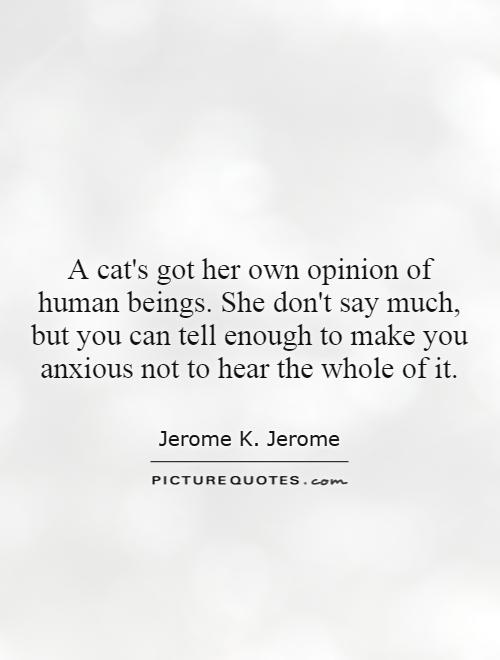A cat's got her own opinion of human beings. She don't say much, but you can tell enough to make you anxious not to hear the whole of it Picture Quote #1