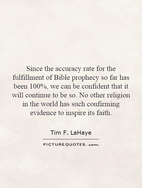 Since the accuracy rate for the fulfillment of Bible prophecy so far has been 100%, we can be confident that it will continue to be so. No other religion in the world has such confirming evidence to inspire its faith Picture Quote #1