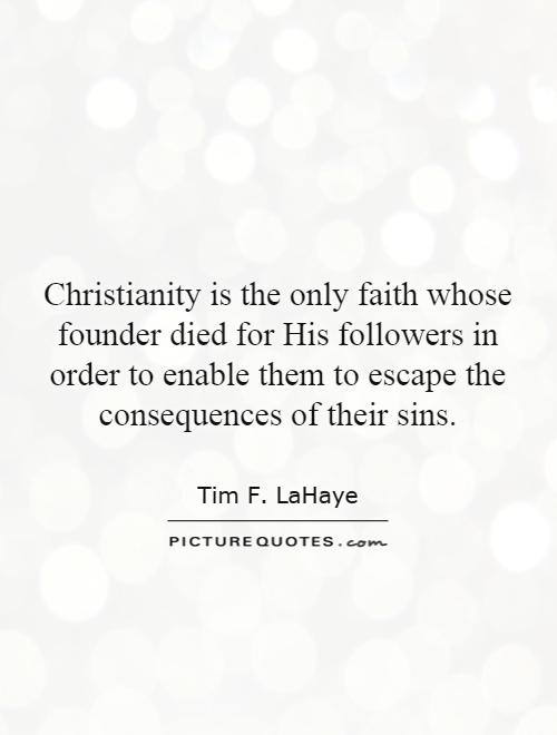 Christianity is the only faith whose founder died for His followers in order to enable them to escape the consequences of their sins Picture Quote #1