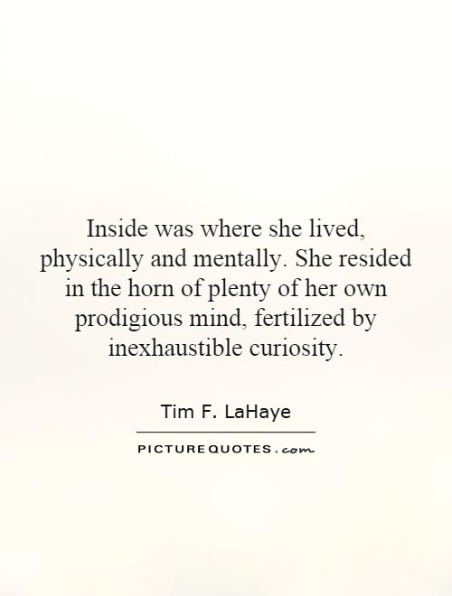 Inside was where she lived, physically and mentally. She resided in the horn of plenty of her own prodigious mind, fertilized by inexhaustible curiosity Picture Quote #1