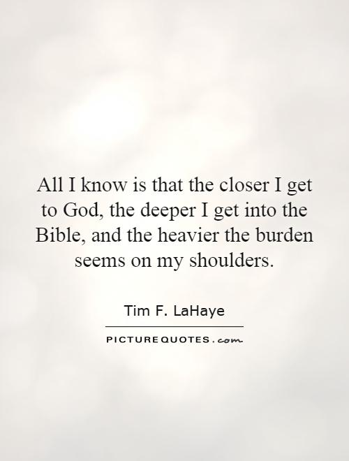 All I know is that the closer I get to God, the deeper I get into the Bible, and the heavier the burden seems on my shoulders Picture Quote #1