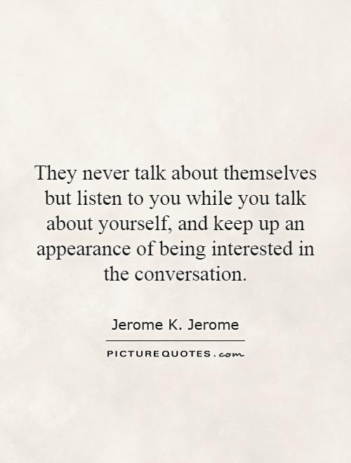 They never talk about themselves but listen to you while you talk about yourself, and keep up an appearance of being interested in the conversation Picture Quote #1
