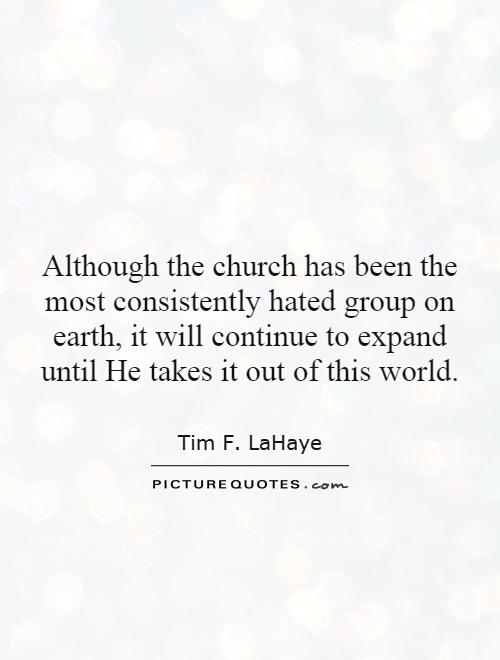Although the church has been the most consistently hated group on earth, it will continue to expand until He takes it out of this world Picture Quote #1