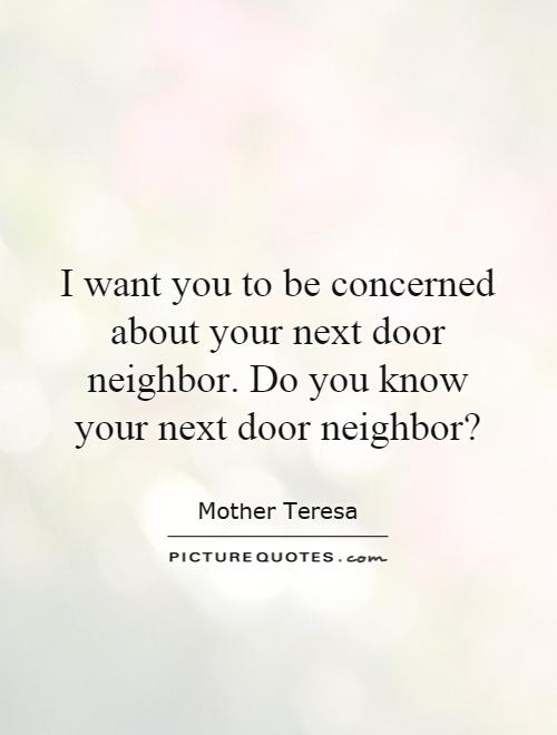 I want you to be concerned about your next door neighbor. Do you know your next door neighbor? Picture Quote #1
