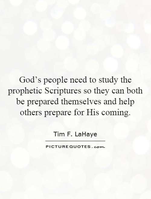 God's people need to study the prophetic Scriptures so they can both be prepared themselves and help others prepare for His coming Picture Quote #1