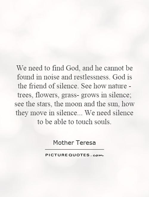We need to find God, and he cannot be found in noise and restlessness. God is the friend of silence. See how nature - trees, flowers, grass- grows in silence; see the stars, the moon and the sun, how they move in silence... We need silence to be able to touch souls Picture Quote #1