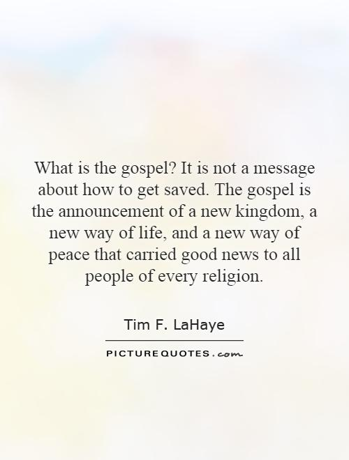 What is the gospel? It is not a message about how to get saved. The gospel is the announcement of a new kingdom, a new way of life, and a new way of peace that carried good news to all people of every religion Picture Quote #1