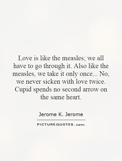 Love is like the measles; we all have to go through it. Also like the measles, we take it only once... No, we never sicken with love twice. Cupid spends no second arrow on the same heart Picture Quote #1