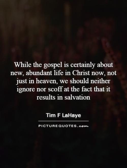 While the gospel is certainly about new, abundant life in Christ now, not just in heaven, we should neither ignore nor scoff at the fact that it results in salvation Picture Quote #1