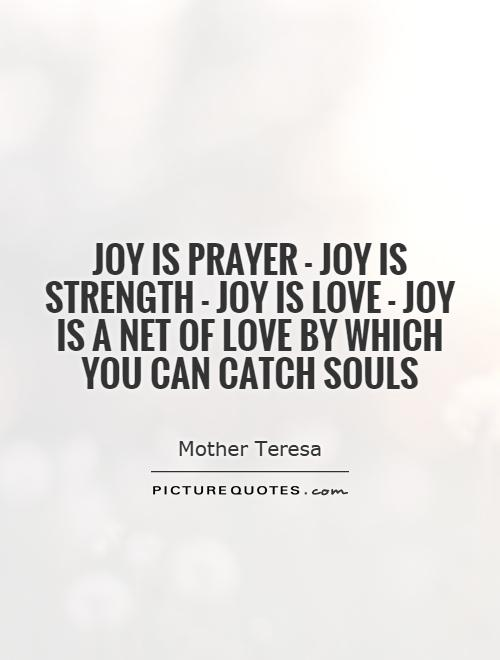 Joy is prayer - joy is strength - joy is love - joy is a net of love by which you can catch souls Picture Quote #1