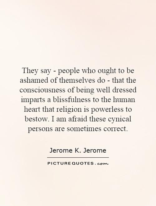 They say - people who ought to be ashamed of themselves do - that the consciousness of being well dressed imparts a blissfulness to the human heart that religion is powerless to bestow. I am afraid these cynical persons are sometimes correct Picture Quote #1