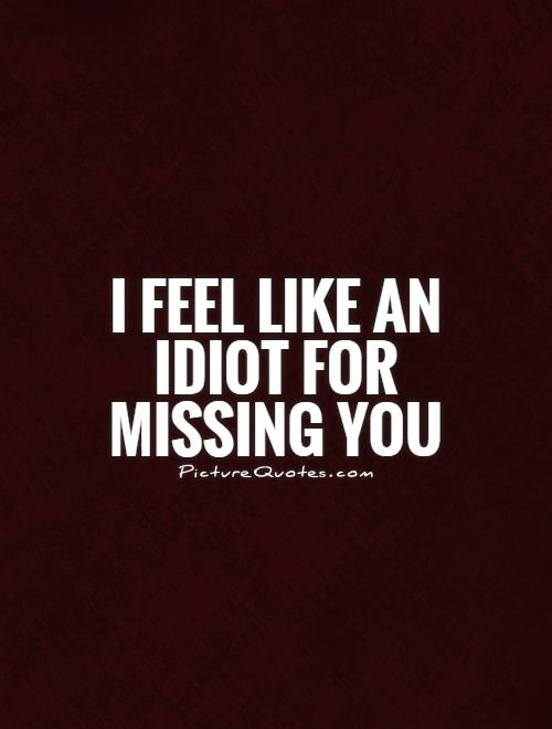 I feel like an idiot for missing you Picture Quote #1